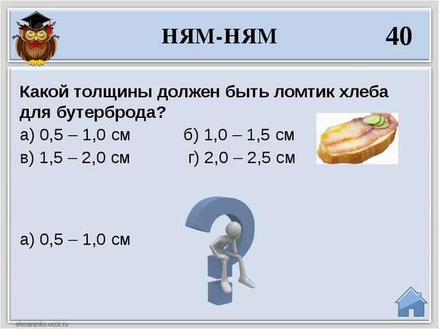 а) 0,5 – 1,0 см Какой толщины должен быть ломтик хлеба для бутерброда? а) 0,5...