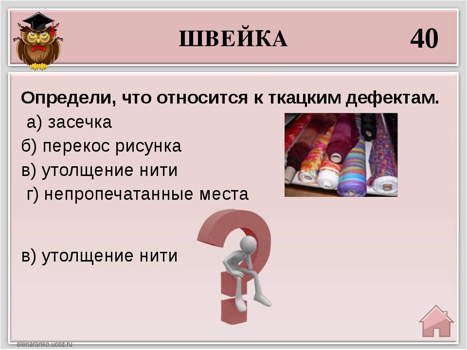 ШВЕЙКА 40 в) утолщение нити Определи, что относится к ткацким дефектам. а) за...