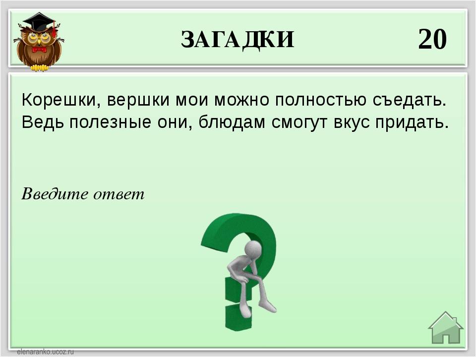 ЗАГАДКИ 20 Введите ответ Корешки, вершки мои можно полностью съедать. Ведь по...