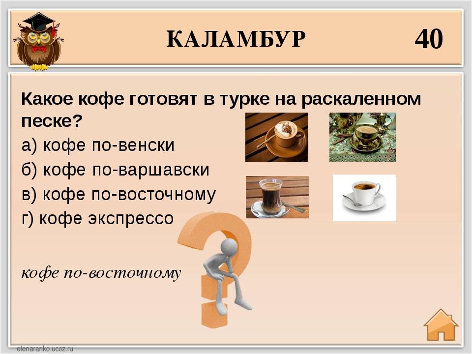 КАЛАМБУР 40 кофе по-восточному Какое кофе готовят в турке на раскаленном песк...