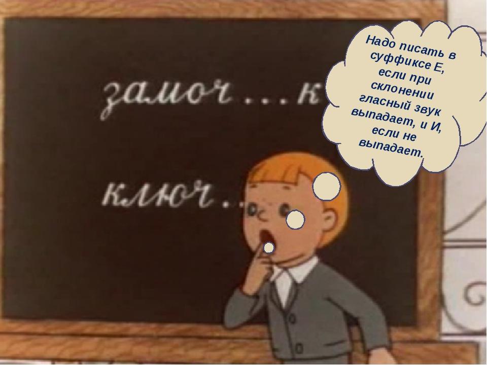 Надо писать в суффиксе Е, если при склонении гласный звук выпадает, и И, если...