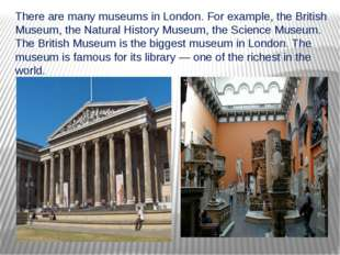 There are many museums in London. For example, the British Museum, the Natura