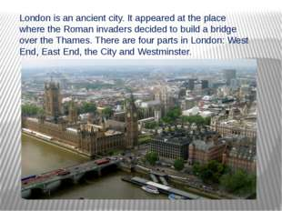 London is an ancient city. It appeared at the place where the Roman invaders