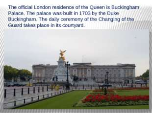 The official London residence of the Queen is Buckingham Palace. The palace w