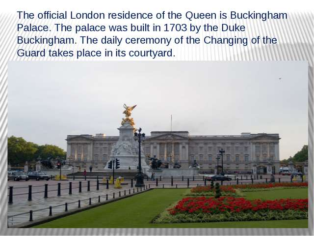 The official London residence of the Queen is Buckingham Palace. The palace w...