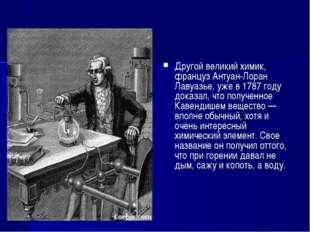 Другой великий химик, француз Антуан-Лоран Лавуазье, уже в 1787 году доказал