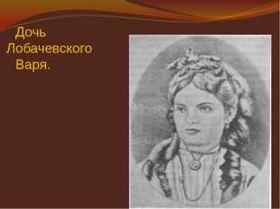Дочь Лобачевского Варя.