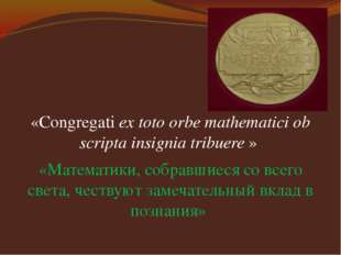 «Congregati ex toto orbe mathematici ob scripta insignia tribuere » «Математ