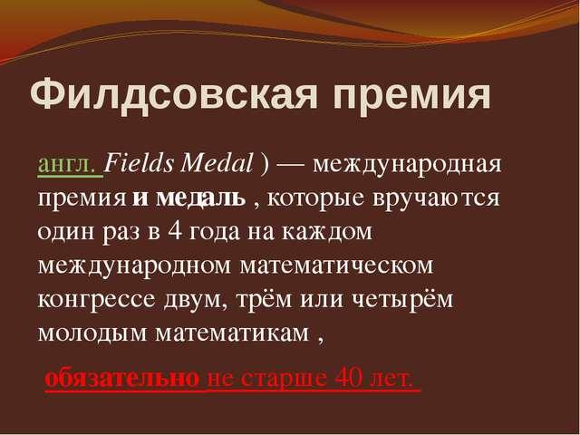 Филдсовская премия англ. Fields Medal )— международная премия и медаль , кот...