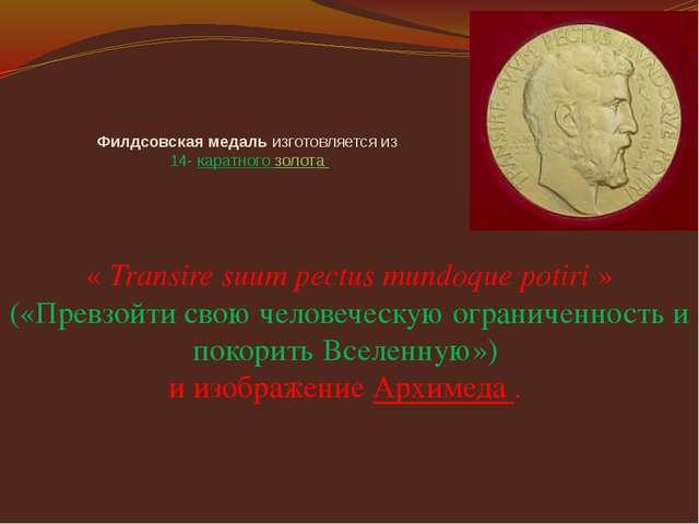 Филдсовская медаль изготовляется из 14- каратного золота « Transire suum pec...
