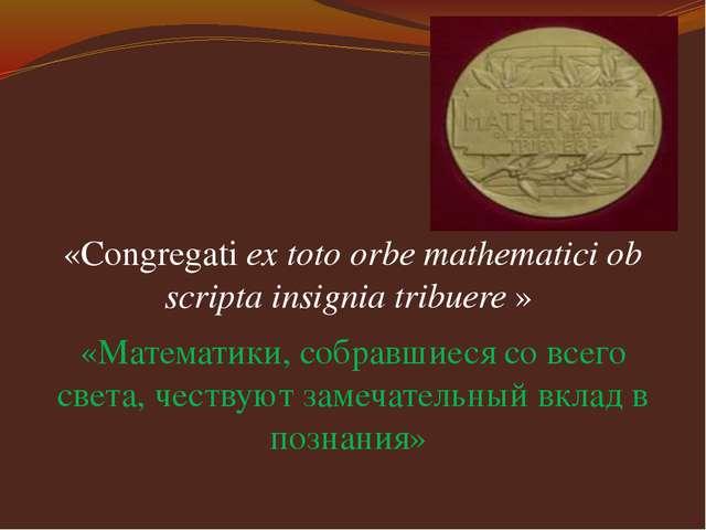 «Congregati ex toto orbe mathematici ob scripta insignia tribuere » «Математ...
