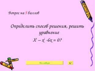 Вопрос на 5 баллов Определить способ решения, решить уравнение Х3 – х2 -6х =