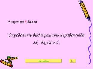 Вопрос на 3 балла Определить вид и решить неравенство 3х2 -5х +2 > 0. На глав