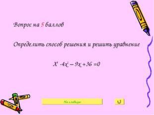 Вопрос на 5 баллов Определить способ решения и решить уравнение Х3 -4х2 – 9х