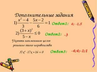 Дополнительные задания Ответ1: Ответ2: 4; -1,5 Указать наименьшее целое решен