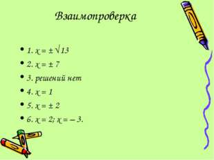 Взаимопроверка 1. х = ± 13 2. х = ± 7 3. решений нет 4. х = 1 5. х = ± 2 6.