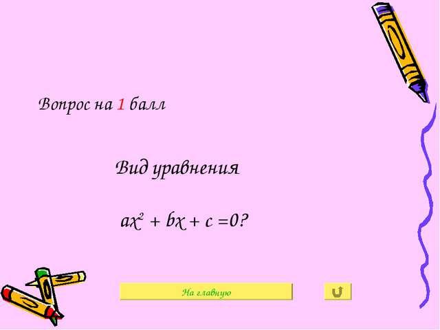 Вопрос на 1 балл На главную Вид уравнения ax2 + bx + c =0?