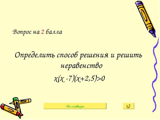 Вопрос на 2 балла Определить способ решения и решить неравенство х(х -7)(х+2,...