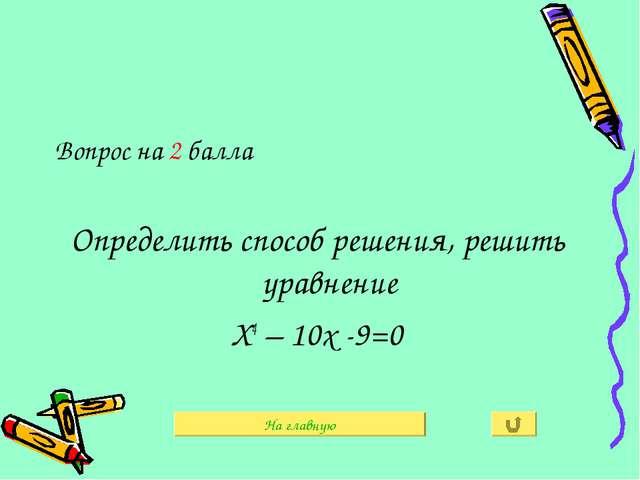 Вопрос на 2 балла Определить способ решения, решить уравнение Х4 – 10х -9=0 Н...