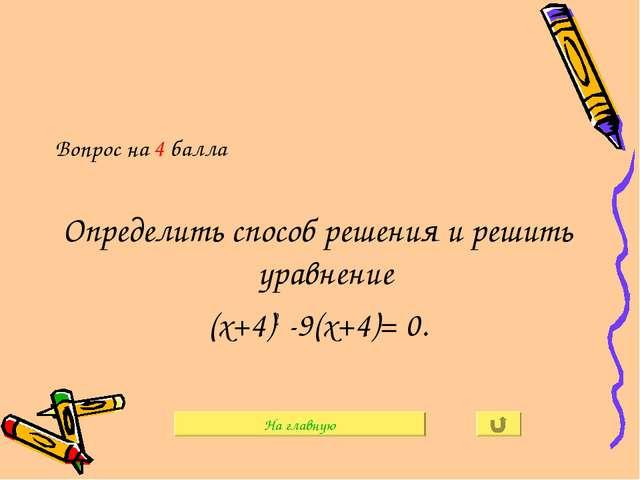 Вопрос на 4 балла Определить способ решения и решить уравнение (х+4)2 -9(х+4)...