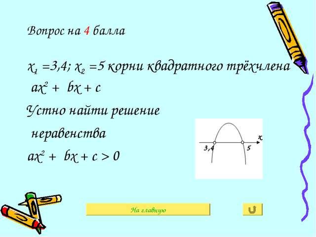 На главную Вопрос на 4 балла х1 =3,4; х2 =5 корни квадратного трёхчлена ах2 +...