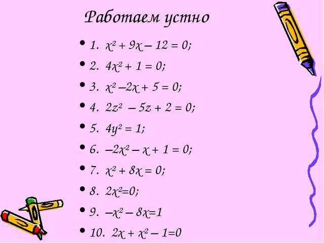 Работаем устно 1. x² + 9x – 12 = 0; 2. 4x² + 1 = 0; 3. x² –2x + 5 = 0; 4. 2z²...