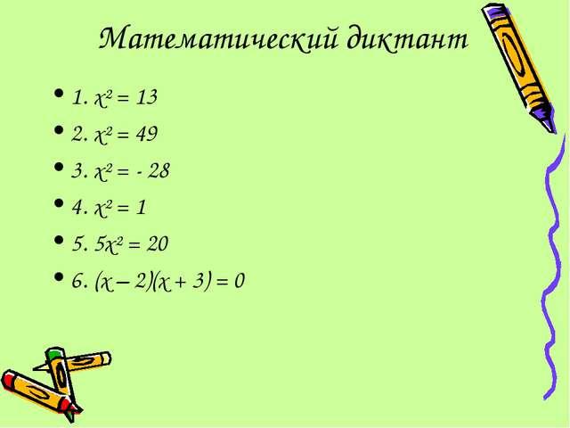 Математический диктант 1. х² = 13 2. х² = 49 3. х² = - 28 4. х² = 1 5. 5х² =...