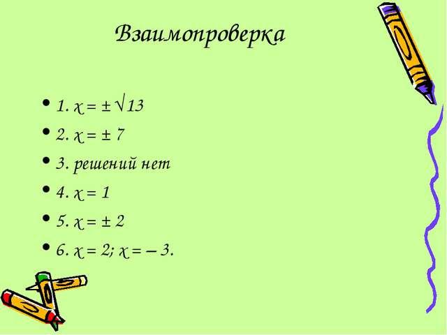 Взаимопроверка 1. х = ± 13 2. х = ± 7 3. решений нет 4. х = 1 5. х = ± 2 6....