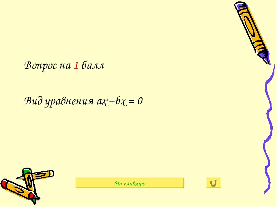 Вопрос на 1 балл Вид уравнения aх2+bх = 0 На главную