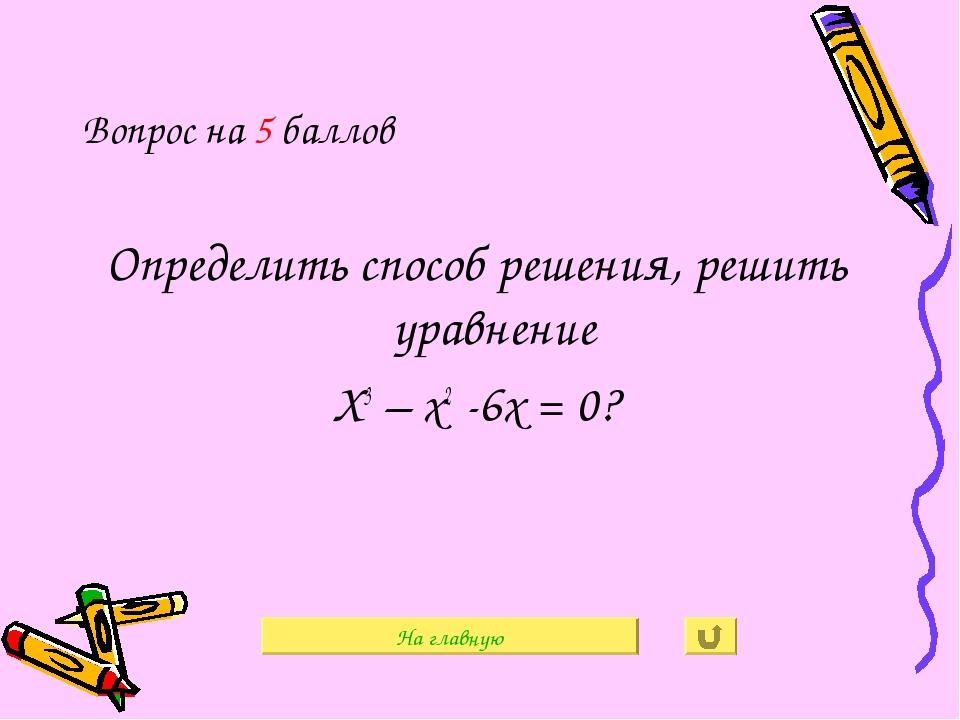 Вопрос на 5 баллов Определить способ решения, решить уравнение Х3 – х2 -6х =...