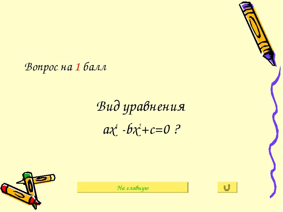 Вопрос на 1 балл Вид уравнения ах4 -bх2+c=0 ? На главную