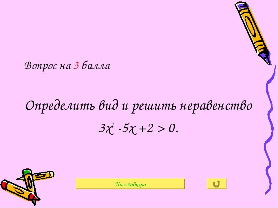 Вопрос на 3 балла Определить вид и решить неравенство 3х2 -5х +2 > 0. На глав...