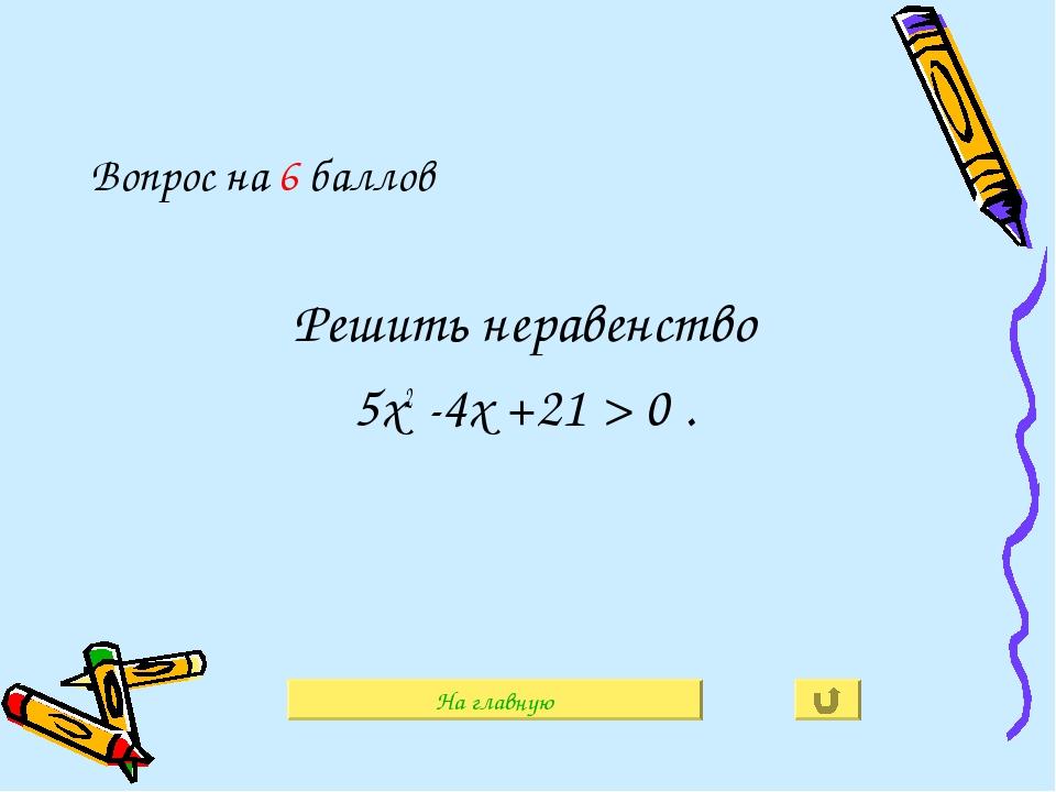 Вопрос на 6 баллов Решить неравенство 5х2 -4х +21 > 0 . На главную