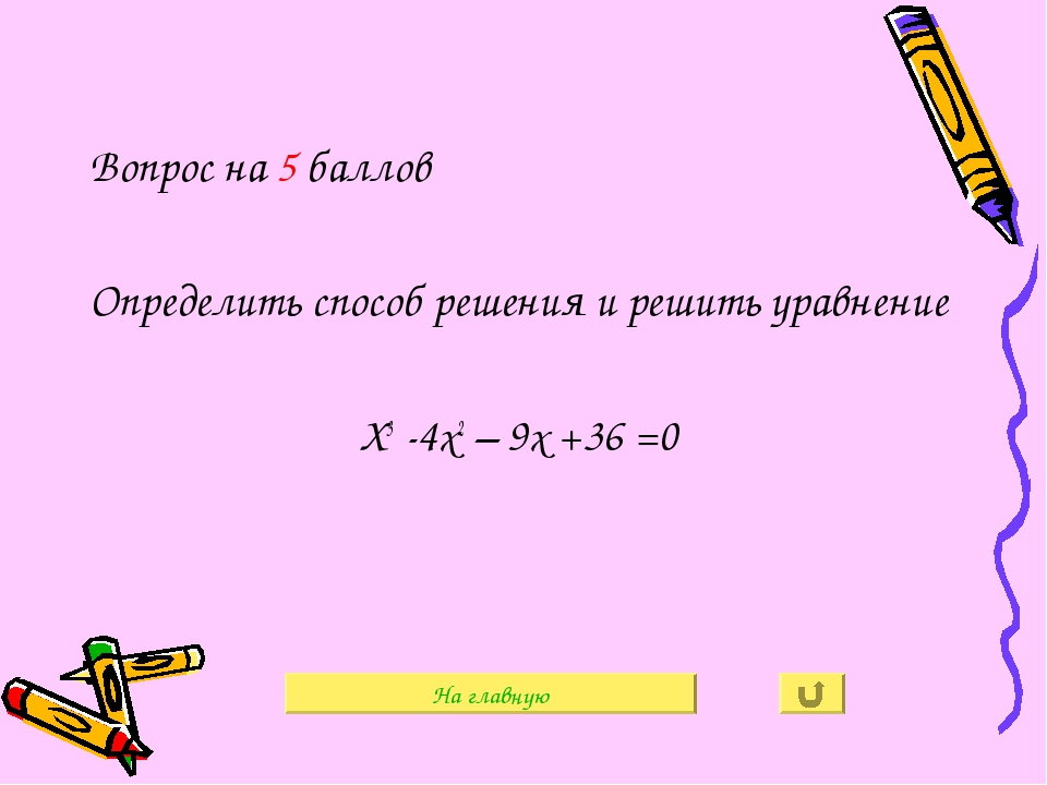 Вопрос на 5 баллов Определить способ решения и решить уравнение Х3 -4х2 – 9х...