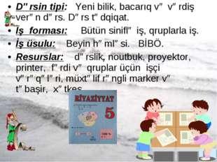 * Dərsin tipi: Yeni bilik, bacarıq və vərdiş verən dərs. Dərs tədqiqat. İş fo