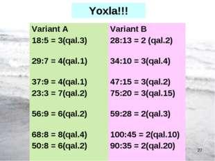 FAZİLOVA Ş,N və şagirdləri * Yoxla!!! Variant А 18:5 = 3(qal.3) 29:7 = 4(qal.