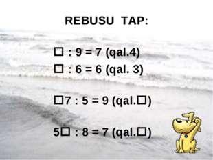 * REBUSU TAP:  : 9 = 7 (qal.4)  : 6 = 6 (qal. 3) 7 : 5 = 9 (qal.) 5 : 8