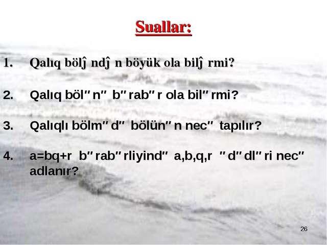 * Suallar: Qalıq böləndən böyük ola bilərmi? Qalıq bölənə bərabər ola bilərmi...