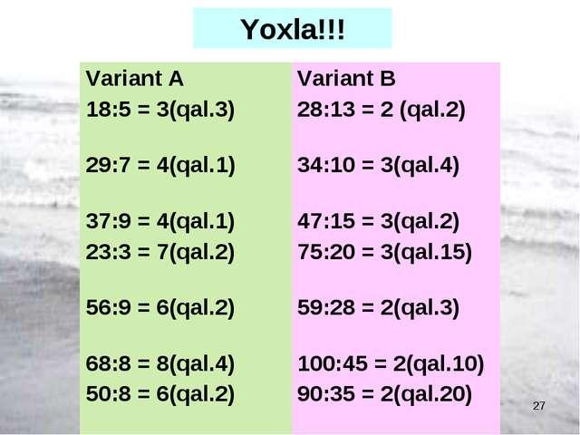 FAZİLOVA Ş,N və şagirdləri * Yoxla!!! Variant А 18:5 = 3(qal.3) 29:7 = 4(qal....