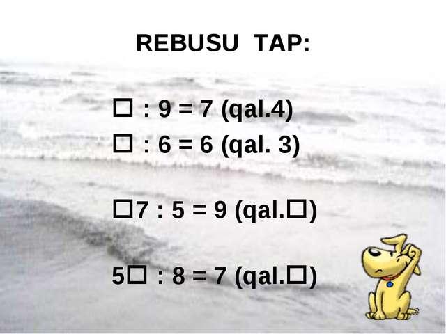 * REBUSU TAP:  : 9 = 7 (qal.4)  : 6 = 6 (qal. 3) 7 : 5 = 9 (qal.) 5 : 8...