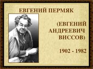 ЕВГЕНИЙ ПЕРМЯК (ЕВГЕНИЙ АНДРЕЕВИЧ ВИСCОВ) 1902 - 1982