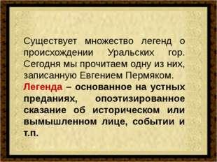 Существует множество легенд о происхождении Уральских гор. Сегодня мы прочит