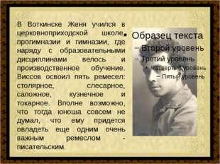 В Воткинске Женя учился в церковноприходской школе, прогимназии и гимназии, г
