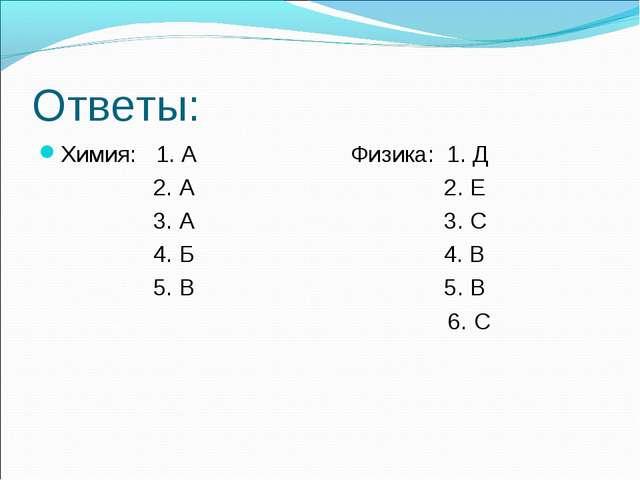 Ответы: Химия: 1. А Физика: 1. Д 2. А 2. Е 3. А 3. С 4. Б 4. В 5. В 5. В 6. С