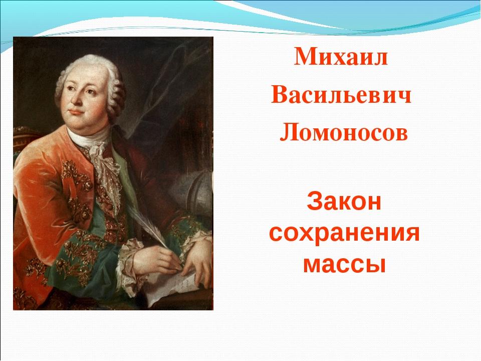 Михаил Васильевич Ломоносов Закон сохранения массы