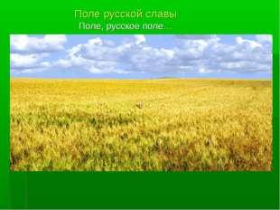 Поле русской славы Поле, русское поле…