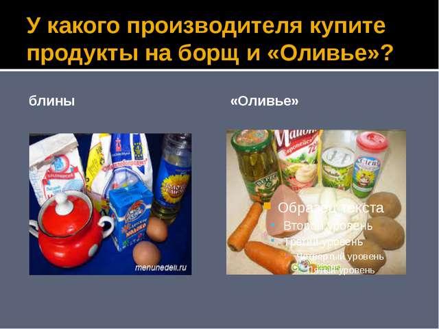У какого производителя купите продукты на борщ и «Оливье»? блины «Оливье»