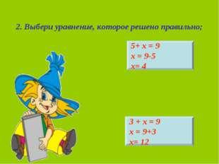 2. Выбери уравнение, которое решено правильно; 5+ х = 9 х = 9-5 х= 4 3 + х =