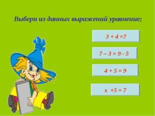 Выбери из данных выражений уравнение; 3 + 4 =7 х +5 = 7 4 + 5 = 9 7 – 3 = 9 - 5