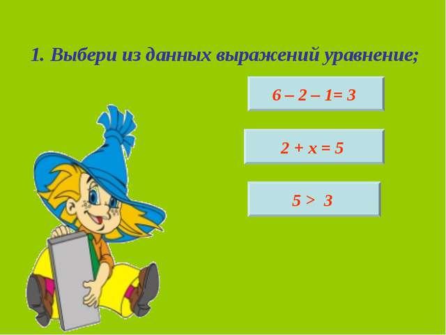 1. Выбери из данных выражений уравнение; 6 – 2 – 1= 3 2 + х = 5 5 > 3